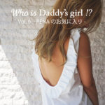 【連載企画START】Who is Daddy's girl !? Vol.6